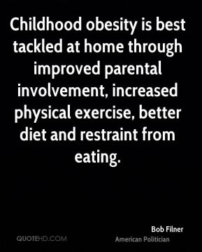 Bob Filner - Childhood obesity is best tackled at home through improved parental involvement, increased physical exercise, better diet and restraint from eating.