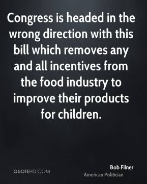Bob Filner - Congress is headed in the wrong direction with this bill which removes any and all incentives from the food industry to improve their products for children.