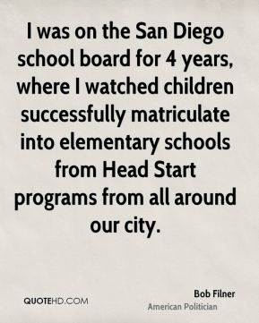 Bob Filner - I was on the San Diego school board for 4 years, where I watched children successfully matriculate into elementary schools from Head Start programs from all around our city.