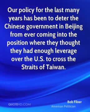 Bob Filner - Our policy for the last many years has been to deter the Chinese government in Beijing from ever coming into the position where they thought they had enough leverage over the U.S. to cross the Straits of Taiwan.