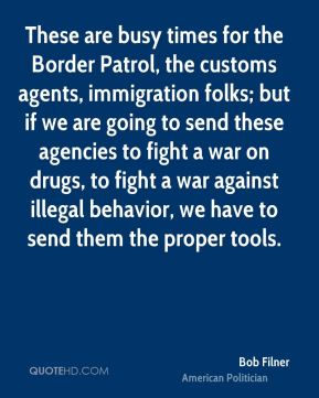 Bob Filner - These are busy times for the Border Patrol, the customs agents, immigration folks; but if we are going to send these agencies to fight a war on drugs, to fight a war against illegal behavior, we have to send them the proper tools.