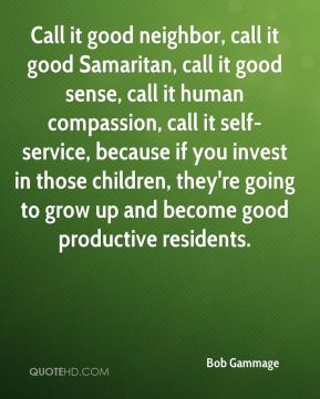 Bob Gammage - Call it good neighbor, call it good Samaritan, call it good sense, call it human compassion, call it self-service, because if you invest in those children, they're going to grow up and become good productive residents.