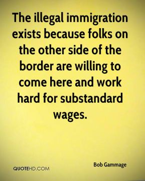 Bob Gammage - The illegal immigration exists because folks on the other side of the border are willing to come here and work hard for substandard wages.