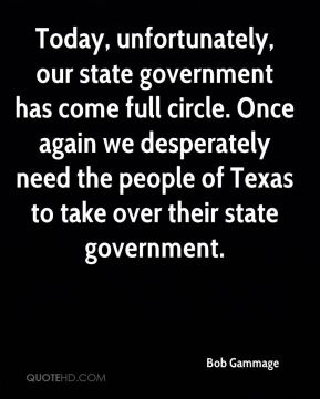 Bob Gammage - Today, unfortunately, our state government has come full circle. Once again we desperately need the people of Texas to take over their state government.