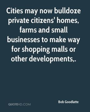 Bob Goodlatte - Cities may now bulldoze private citizens' homes, farms and small businesses to make way for shopping malls or other developments.
