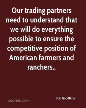 Bob Goodlatte - Our trading partners need to understand that we will do everything possible to ensure the competitive position of American farmers and ranchers.