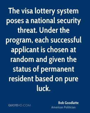 Bob Goodlatte - The visa lottery system poses a national security threat. Under the program, each successful applicant is chosen at random and given the status of permanent resident based on pure luck.