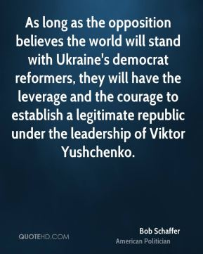 Bob Schaffer - As long as the opposition believes the world will stand with Ukraine's democrat reformers, they will have the leverage and the courage to establish a legitimate republic under the leadership of Viktor Yushchenko.