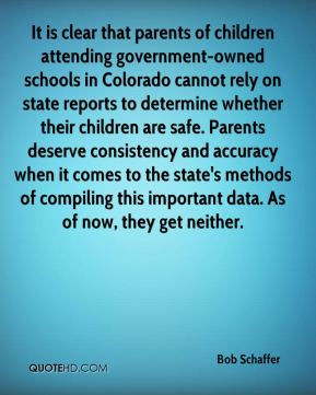 Bob Schaffer - It is clear that parents of children attending government-owned schools in Colorado cannot rely on state reports to determine whether their children are safe. Parents deserve consistency and accuracy when it comes to the state's methods of compiling this important data. As of now, they get neither.