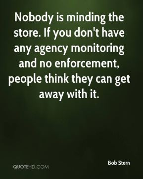 Bob Stern - Nobody is minding the store. If you don't have any agency monitoring and no enforcement, people think they can get away with it.