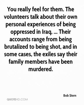 Bob Stern - You really feel for them. The volunteers talk about their own personal experiences of being oppressed in Iraq, ... Their accounts range from being brutalized to being shot, and in some cases, the exiles say their family members have been murdered.
