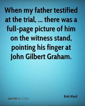 Bob Ward - When my father testified at the trial, ... there was a full-page picture of him on the witness stand, pointing his finger at John Gilbert Graham.