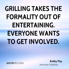 Bobby Flay - Grilling takes the formality out of entertaining. Everyone wants to get involved.