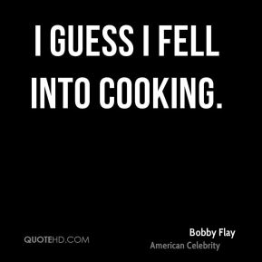 I guess I fell into cooking.