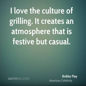I love the culture of grilling. It creates an atmosphere that is festive but casual.
