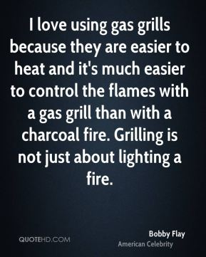 Bobby Flay - I love using gas grills because they are easier to heat and it's much easier to control the flames with a gas grill than with a charcoal fire. Grilling is not just about lighting a fire.