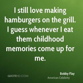I still love making hamburgers on the grill. I guess whenever I eat them childhood memories come up for me.