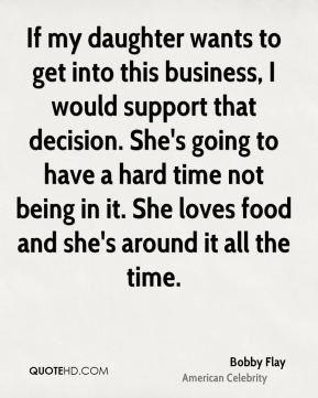 If my daughter wants to get into this business, I would support that decision. She's going to have a hard time not being in it. She loves food and she's around it all the time.