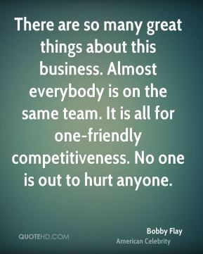 There are so many great things about this business. Almost everybody is on the same team. It is all for one-friendly competitiveness. No one is out to hurt anyone.