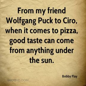 Bobby Flay - From my friend Wolfgang Puck to Ciro, when it comes to pizza, good taste can come from anything under the sun.