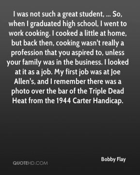 Bobby Flay - I was not such a great student, ... So, when I graduated high school, I went to work cooking. I cooked a little at home, but back then, cooking wasn't really a profession that you aspired to, unless your family was in the business. I looked at it as a job. My first job was at Joe Allen's, and I remember there was a photo over the bar of the Triple Dead Heat from the 1944 Carter Handicap.