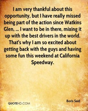 Boris Said - I am very thankful about this opportunity, but I have really missed being part of the action since Watkins Glen, ... I want to be in there, mixing it up with the best drivers in the world. That's why I am so excited about getting back with the guys and having some fun this weekend at California Speedway.