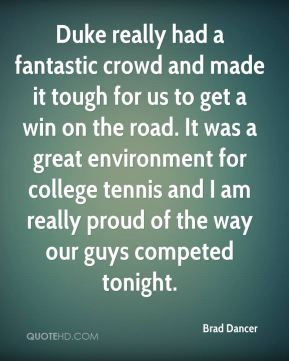 Brad Dancer - Duke really had a fantastic crowd and made it tough for us to get a win on the road. It was a great environment for college tennis and I am really proud of the way our guys competed tonight.