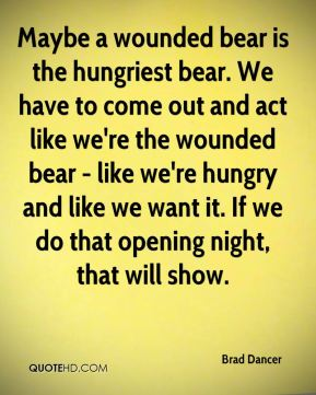 Maybe a wounded bear is the hungriest bear. We have to come out and act like we're the wounded bear - like we're hungry and like we want it. If we do that opening night, that will show.