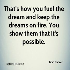 Brad Dancer - That's how you fuel the dream and keep the dreams on fire. You show them that it's possible.