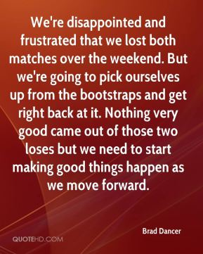 We're disappointed and frustrated that we lost both matches over the weekend. But we're going to pick ourselves up from the bootstraps and get right back at it. Nothing very good came out of those two loses but we need to start making good things happen as we move forward.