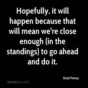Brad Penny - Hopefully, it will happen because that will mean we're close enough (in the standings) to go ahead and do it.