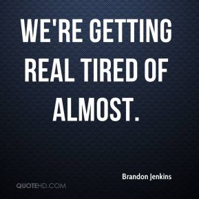 Brandon Jenkins - We're getting real tired of almost.