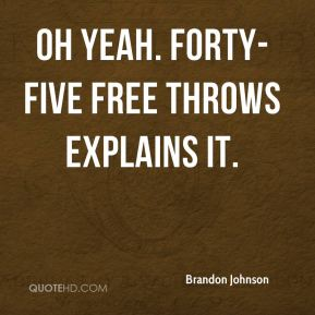 Brandon Johnson - Oh yeah. Forty-five free throws explains it.