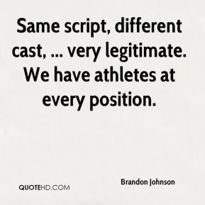 Brandon Johnson - Same script, different cast, ... very legitimate. We have athletes at every position.
