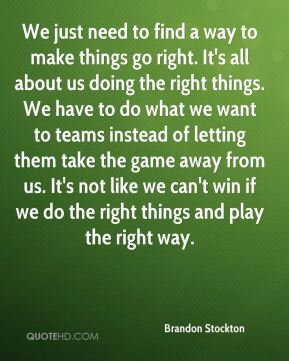 Brandon Stockton - We just need to find a way to make things go right. It's all about us doing the right things. We have to do what we want to teams instead of letting them take the game away from us. It's not like we can't win if we do the right things and play the right way.