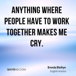 Brenda Blethyn - Anything where people have to work together makes me cry.