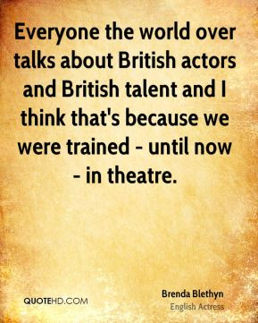 Everyone the world over talks about British actors and British talent and I think that's because we were trained - until now - in theatre.