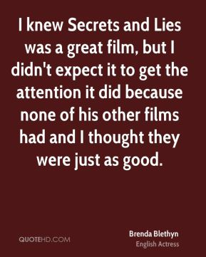 Brenda Blethyn - I knew Secrets and Lies was a great film, but I didn't expect it to get the attention it did because none of his other films had and I thought they were just as good.
