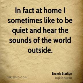 In fact at home I sometimes like to be quiet and hear the sounds of the world outside.
