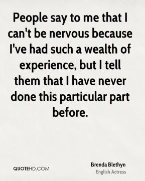 People say to me that I can't be nervous because I've had such a wealth of experience, but I tell them that I have never done this particular part before.