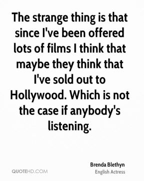 Brenda Blethyn - The strange thing is that since I've been offered lots of films I think that maybe they think that I've sold out to Hollywood. Which is not the case if anybody's listening.