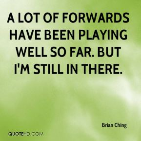 Brian Ching - A lot of forwards have been playing well so far. But I'm still in there.