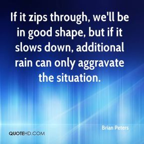 Brian Peters - If it zips through, we'll be in good shape, but if it slows down, additional rain can only aggravate the situation.