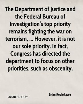 The Department of Justice and the Federal Bureau of Investigation's top priority remains fighting the war on terrorism, ... However, it is not our sole priority. In fact, Congress has directed the department to focus on other priorities, such as obscenity.