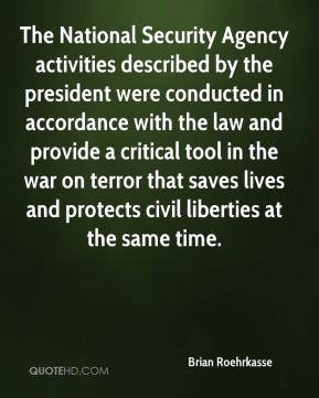 Brian Roehrkasse - The National Security Agency activities described by the president were conducted in accordance with the law and provide a critical tool in the war on terror that saves lives and protects civil liberties at the same time.