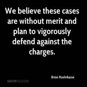 Brian Roehrkasse - We believe these cases are without merit and plan to vigorously defend against the charges.