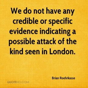 Brian Roehrkasse - We do not have any credible or specific evidence indicating a possible attack of the kind seen in London.