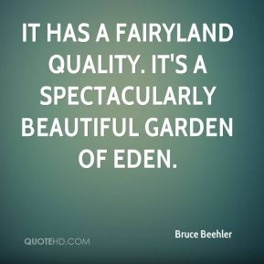It has a fairyland quality. It's a spectacularly beautiful Garden of Eden.