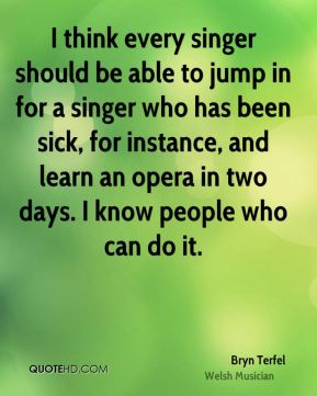 I think every singer should be able to jump in for a singer who has been sick, for instance, and learn an opera in two days. I know people who can do it.