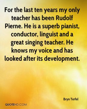Bryn Terfel - For the last ten years my only teacher has been Rudolf Pierne. He is a superb pianist, conductor, linguist and a great singing teacher. He knows my voice and has looked after its development.